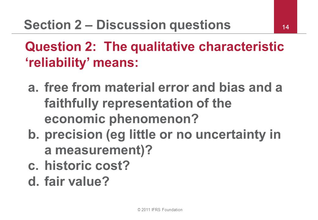 © 2011 IFRS Foundation 14 Section 2 – Discussion questions Question 2: The qualitative characteristic 'reliability' means: a.free from material error and bias and a faithfully representation of the economic phenomenon.
