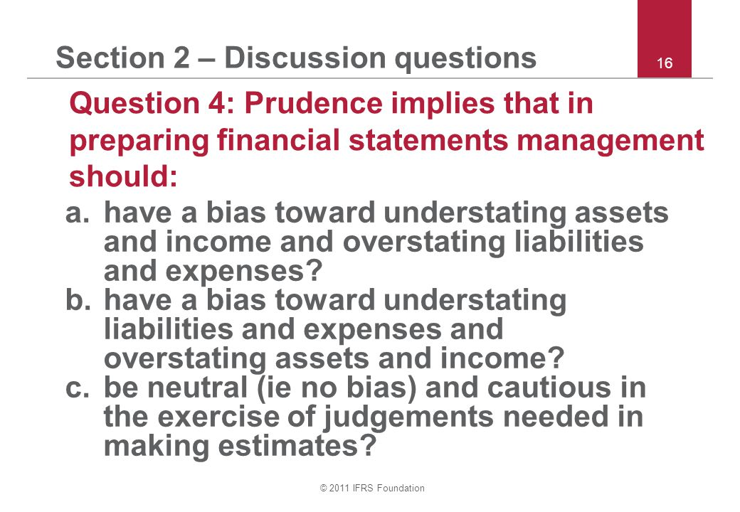 © 2011 IFRS Foundation 16 Section 2 – Discussion questions Question 4: Prudence implies that in preparing financial statements management should: a.have a bias toward understating assets and income and overstating liabilities and expenses.
