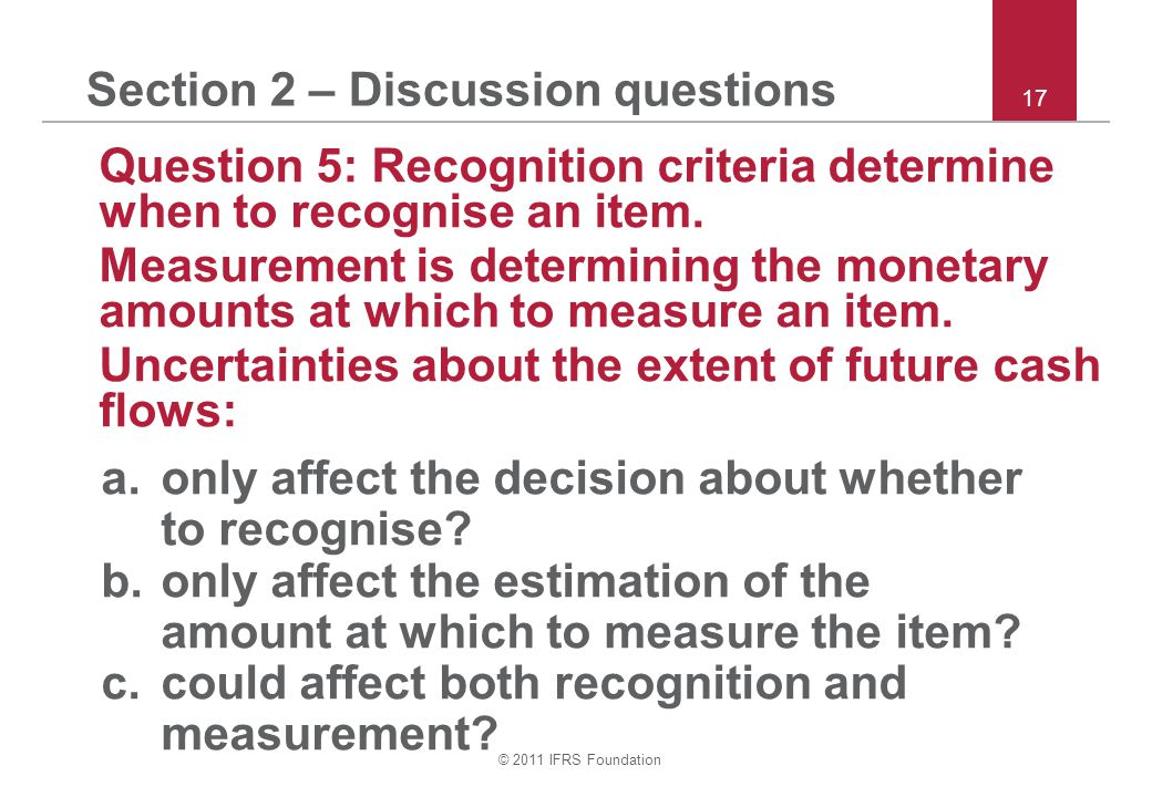 © 2011 IFRS Foundation 17 Section 2 – Discussion questions Question 5: Recognition criteria determine when to recognise an item.