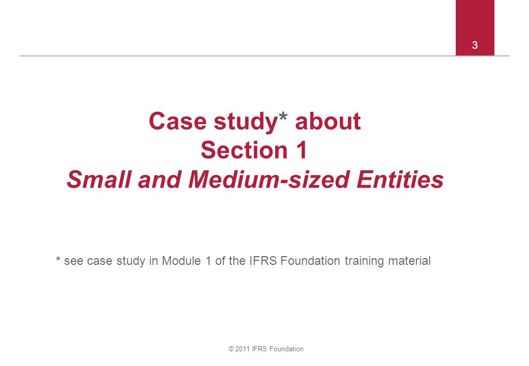 © 2011 IFRS Foundation 3 Case study* about Section 1 Small and Medium-sized Entities * see case study in Module 1 of the IFRS Foundation training material