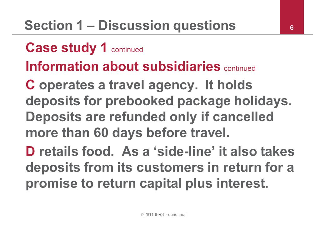© 2011 IFRS Foundation 6 Section 1 – Discussion questions Case study 1 continued Information about subsidiaries continued C operates a travel agency.
