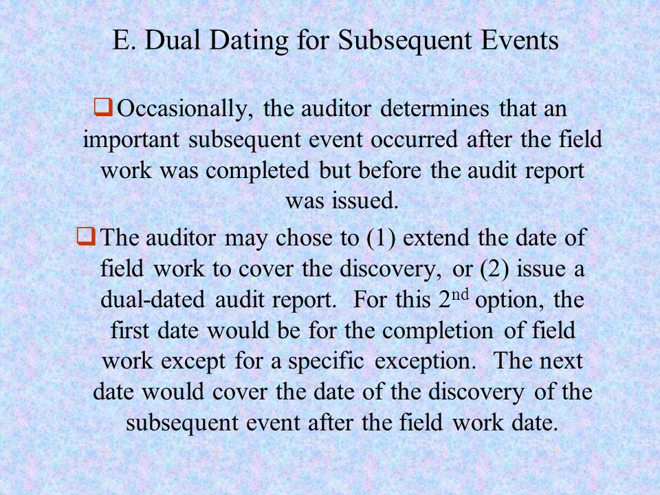 E. Dual Dating for Subsequent Events  Occasionally, the auditor determines that an important subsequent event occurred after the field work was compl