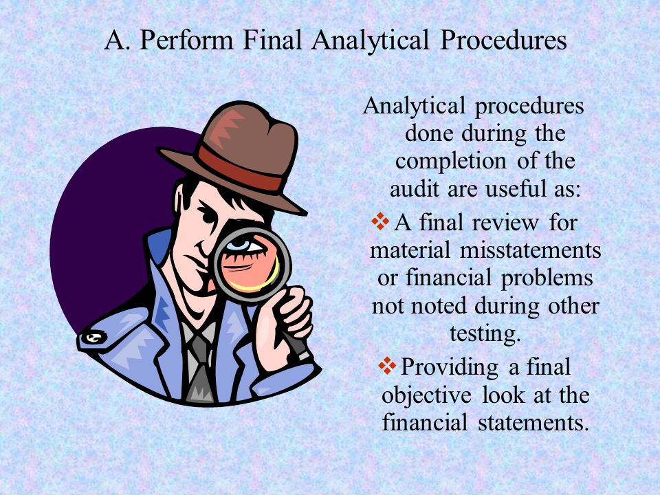 A. Perform Final Analytical Procedures Analytical procedures done during the completion of the audit are useful as:  A final review for material miss