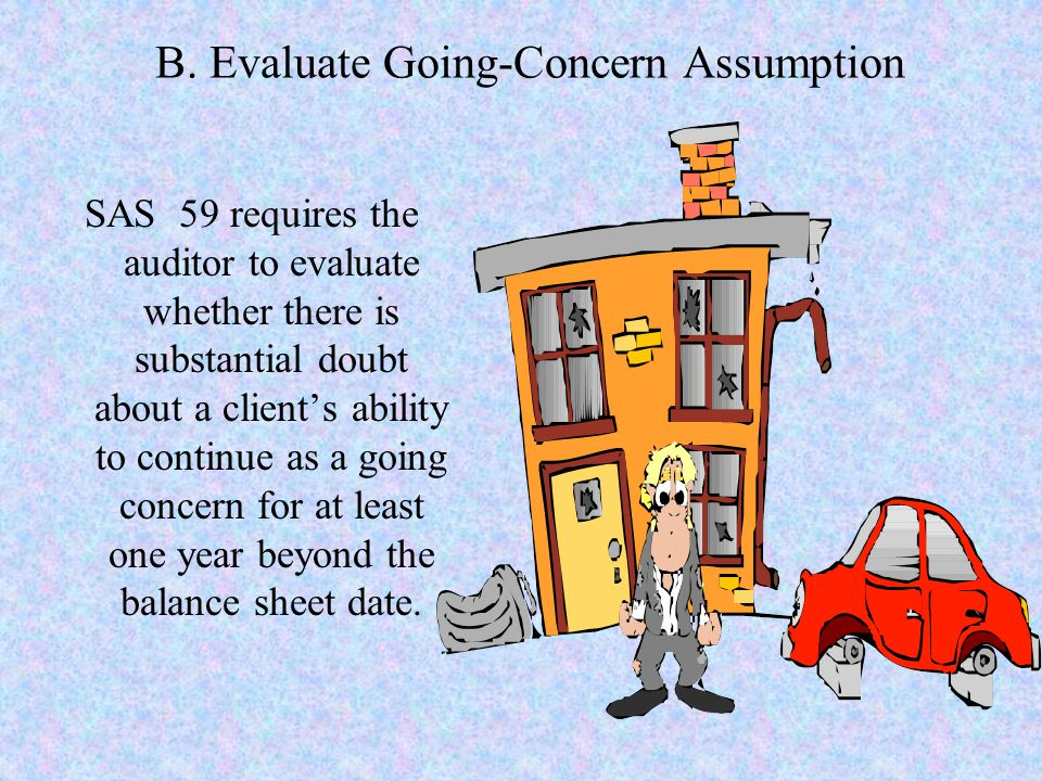 B. Evaluate Going-Concern Assumption SAS 59 requires the auditor to evaluate whether there is substantial doubt about a client's ability to continue a