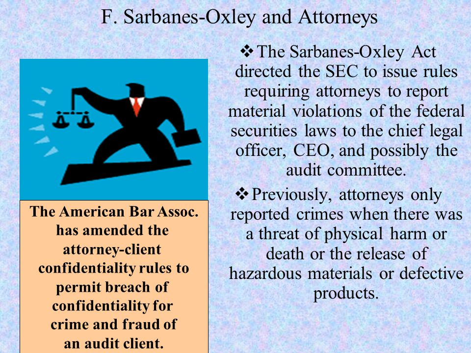 F. Sarbanes-Oxley and Attorneys  The Sarbanes-Oxley Act directed the SEC to issue rules requiring attorneys to report material violations of the fede