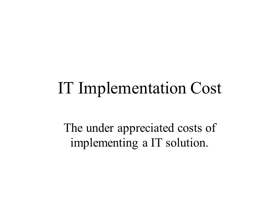 IT Implementation Cost The under appreciated costs of implementing a IT solution.