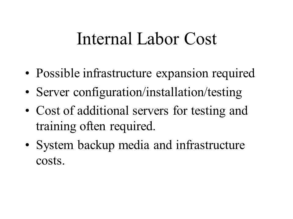 Internal Labor Cost Possible infrastructure expansion required Server configuration/installation/testing Cost of additional servers for testing and training often required.