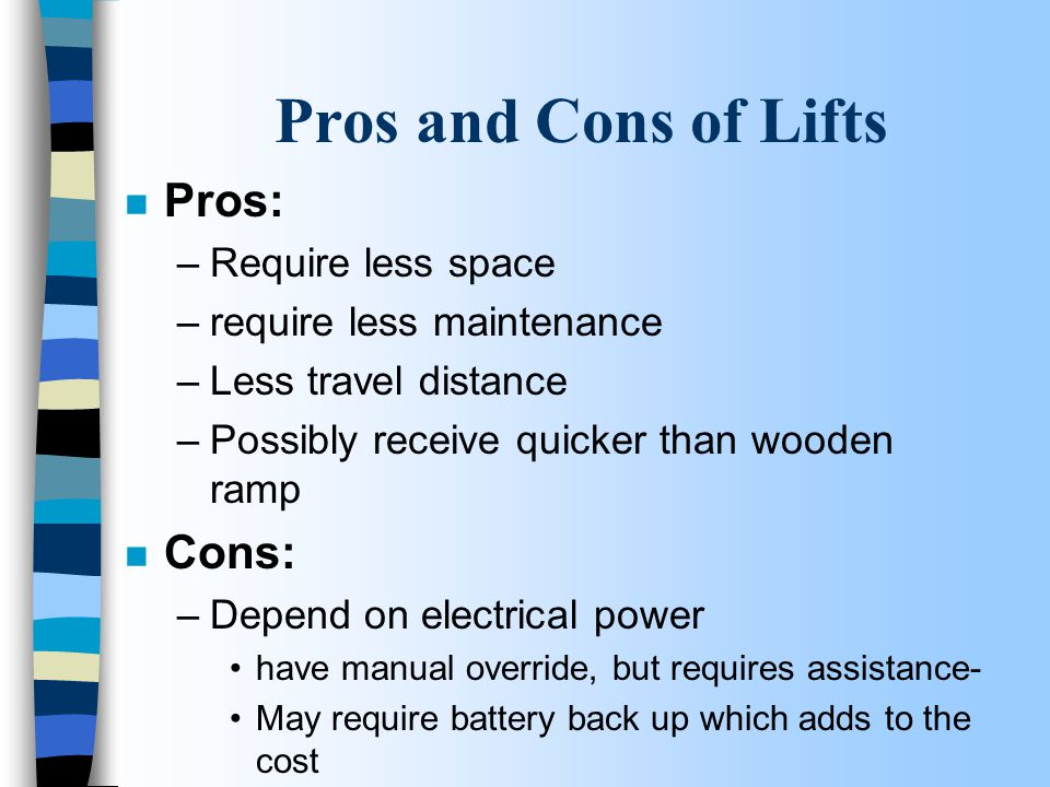 Pros and Cons of Lifts n Pros: –Require less space –require less maintenance –Less travel distance –Possibly receive quicker than wooden ramp n Cons:
