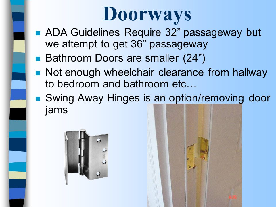 Doorways n ADA Guidelines Require 32 passageway but we attempt to get 36 passageway n Bathroom Doors are smaller (24 ) n Not enough wheelchair clearance from hallway to bedroom and bathroom etc… n Swing Away Hinges is an option/removing door jams