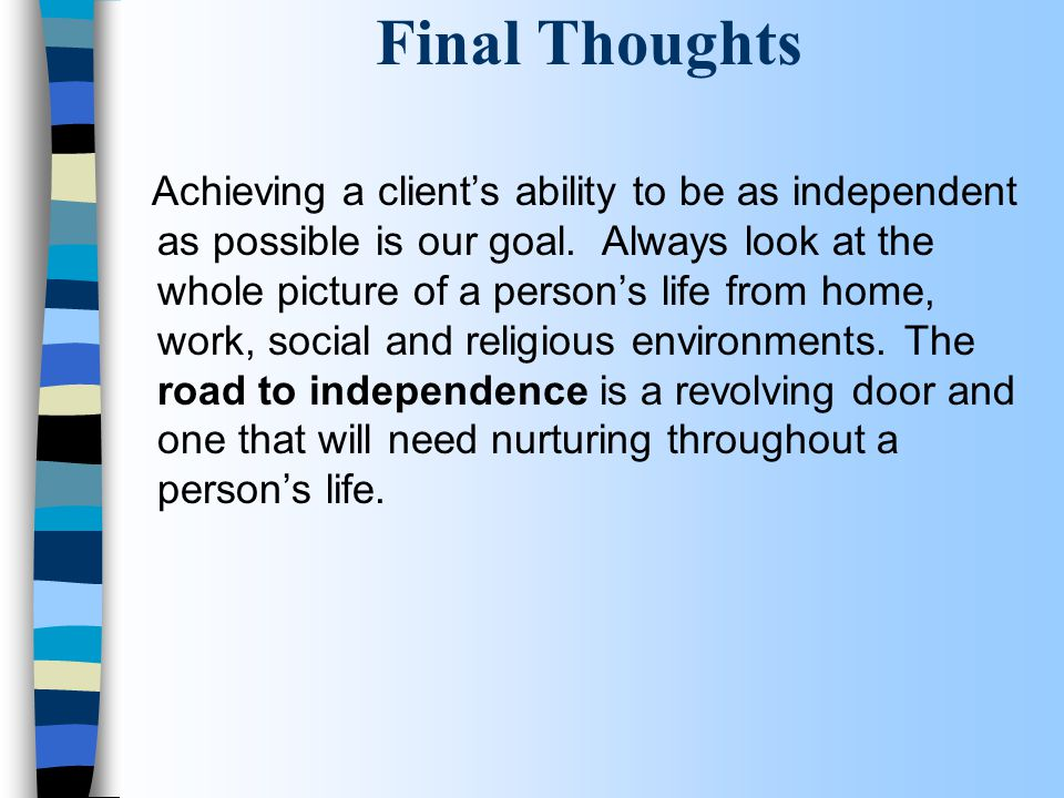 Final Thoughts Achieving a client's ability to be as independent as possible is our goal. Always look at the whole picture of a person's life from hom