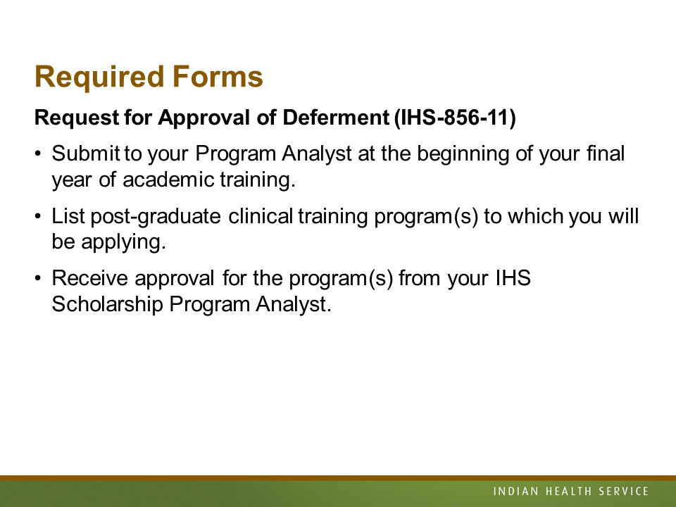 Required Forms Request for Approval of Deferment (IHS-856-11) Submit to your Program Analyst at the beginning of your final year of academic training.