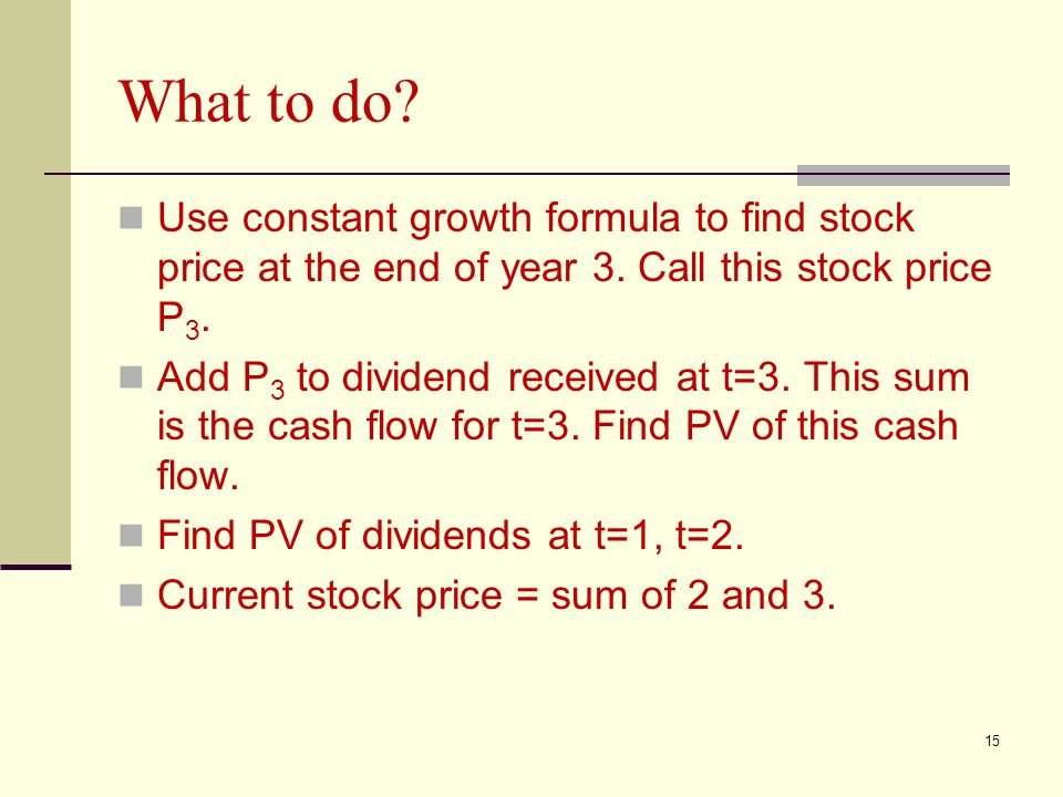 15 What to do? Use constant growth formula to find stock price at the end of year 3. Call this stock price P 3. Add P 3 to dividend received at t=3. T