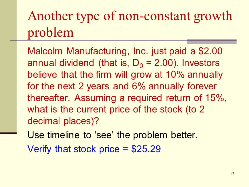 17 Another type of non-constant growth problem Malcolm Manufacturing, Inc. just paid a $2.00 annual dividend (that is, D 0 = 2.00). Investors believe