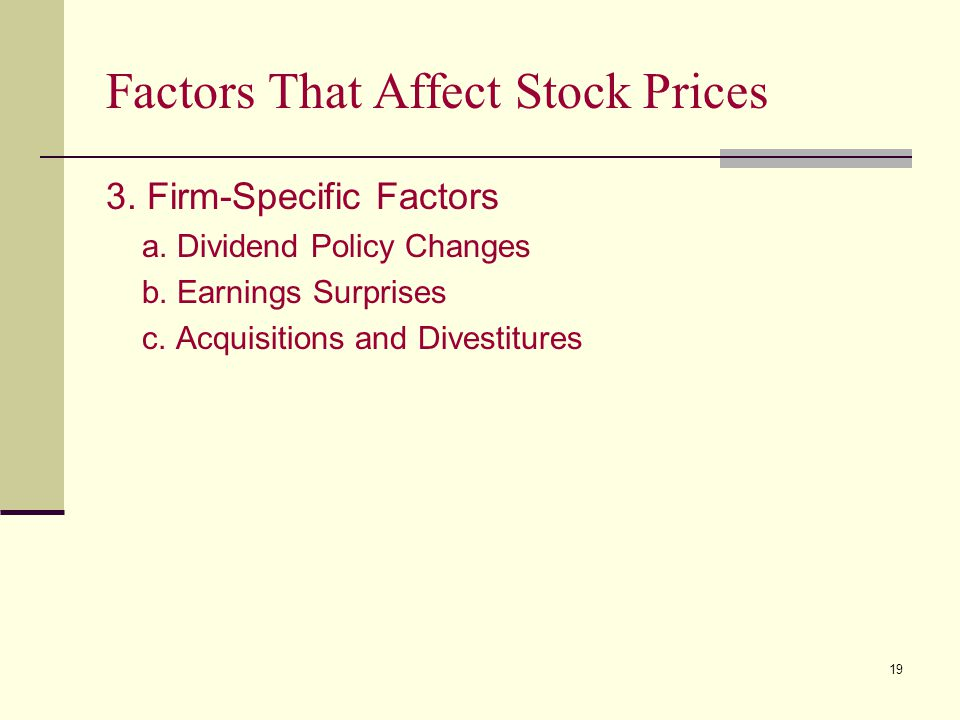 19 Factors That Affect Stock Prices 3. Firm-Specific Factors a. Dividend Policy Changes b. Earnings Surprises c. Acquisitions and Divestitures