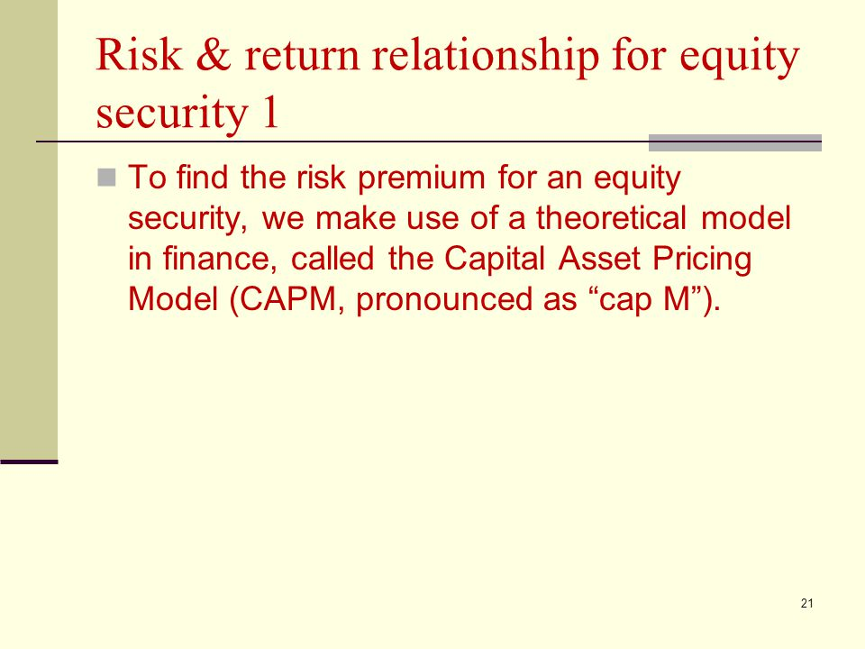 21 Risk & return relationship for equity security 1 To find the risk premium for an equity security, we make use of a theoretical model in finance, ca