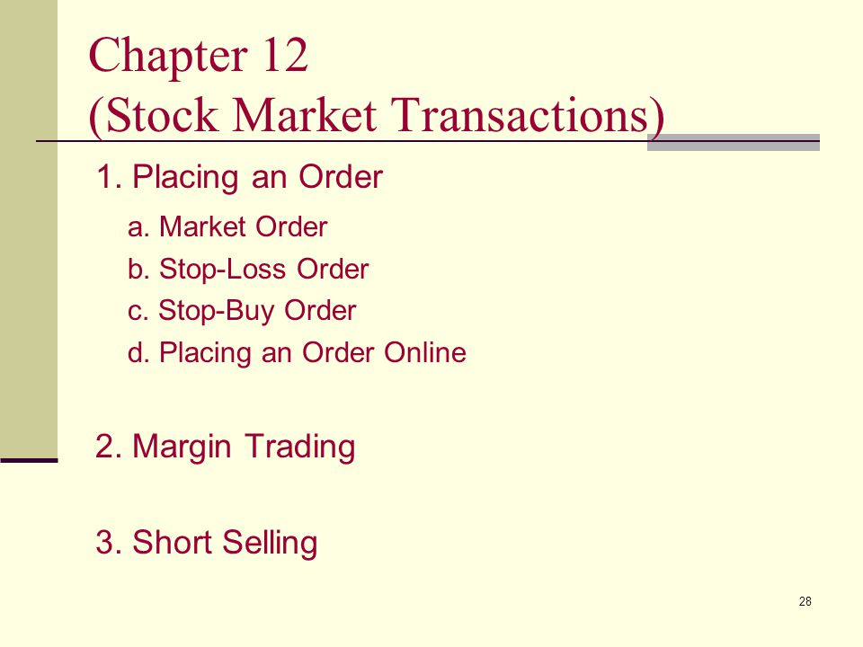 28 Chapter 12 (Stock Market Transactions) 1. Placing an Order a. Market Order b. Stop-Loss Order c. Stop-Buy Order d. Placing an Order Online 2. Margi