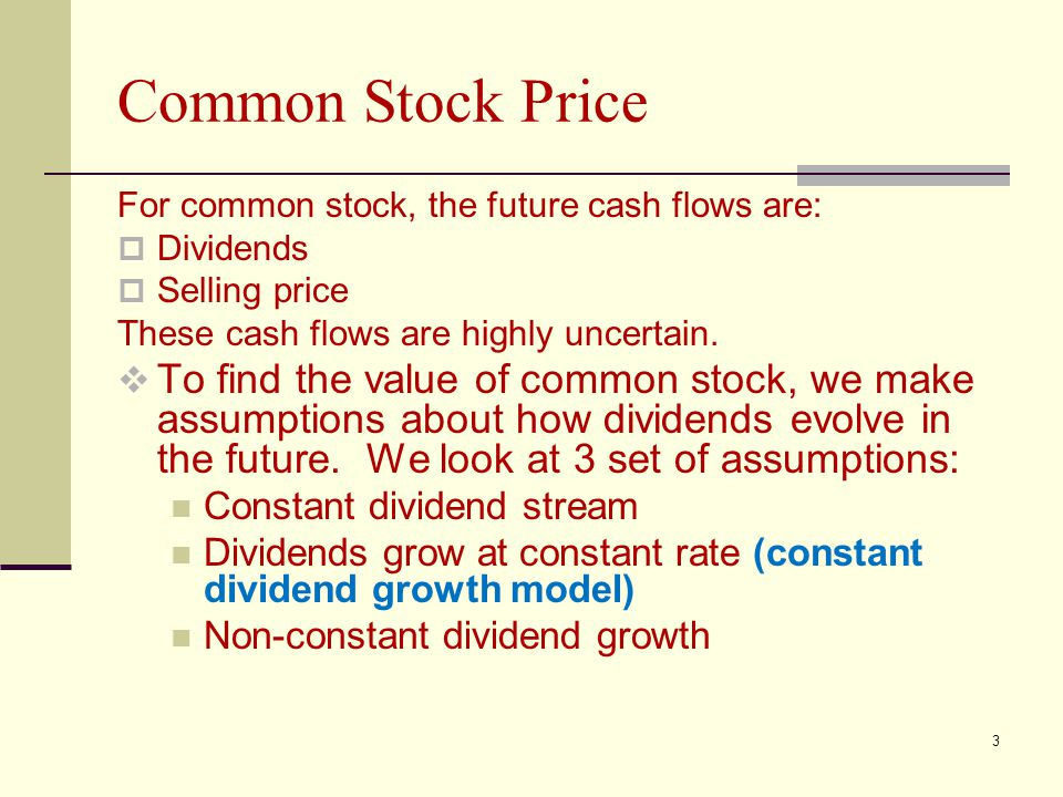 3 Common Stock Price For common stock, the future cash flows are:  Dividends  Selling price These cash flows are highly uncertain.  To find the val