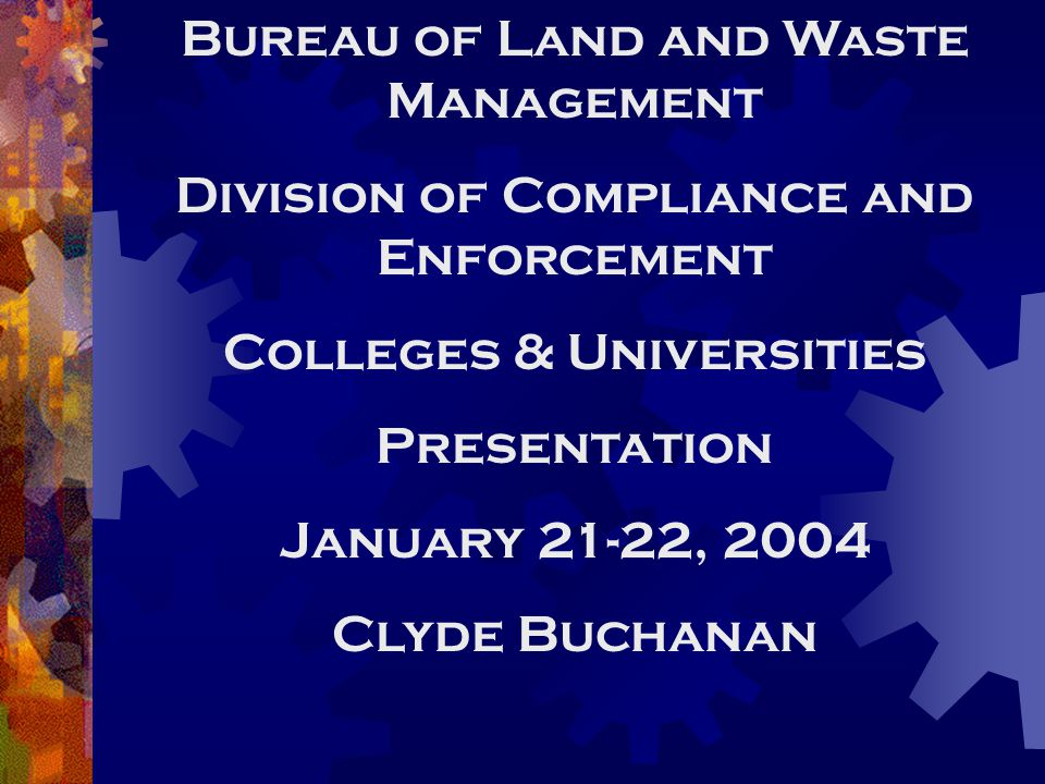 Bureau of Land and Waste Management Division of Compliance and Enforcement Colleges & Universities Presentation January 21-22, 2004 Clyde Buchanan
