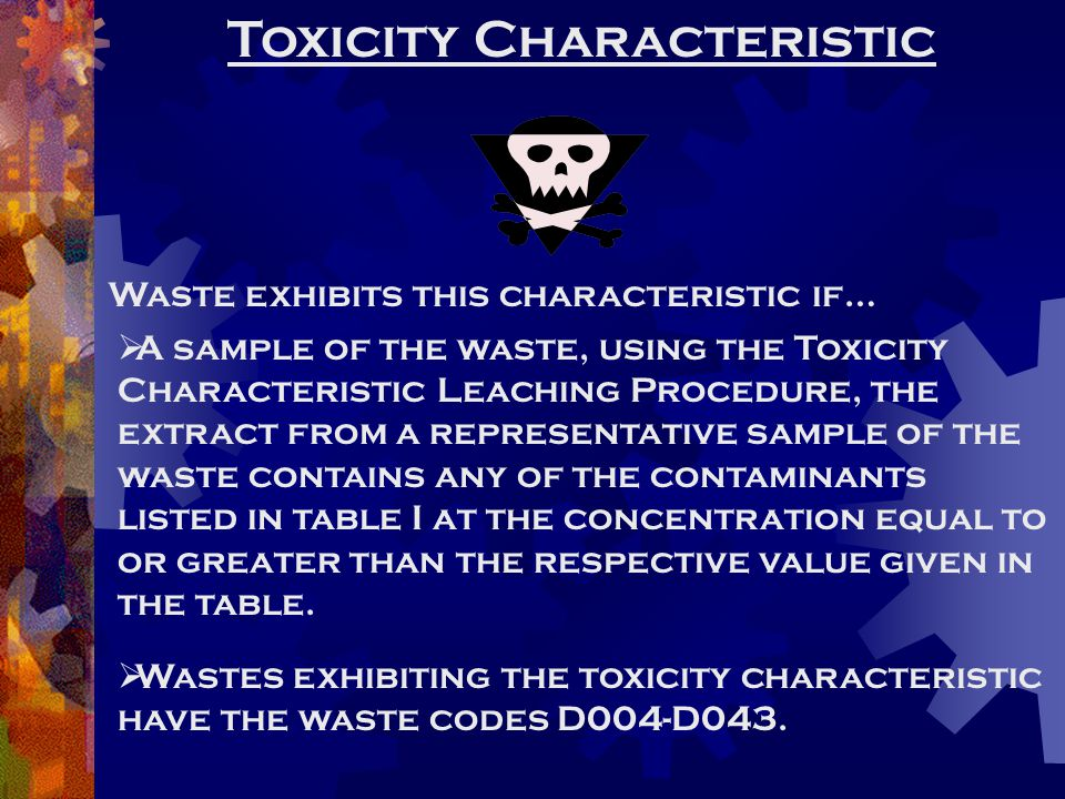 Toxicity Characteristic Waste exhibits this characteristic if…  A sample of the waste, using the Toxicity Characteristic Leaching Procedure, the extr