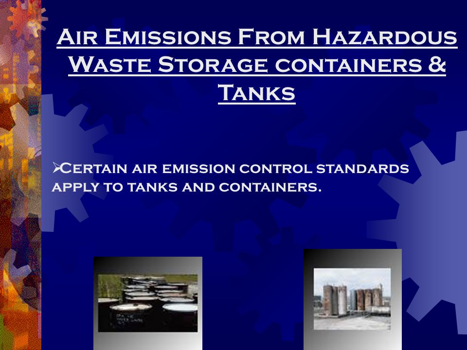Air Emissions From Hazardous Waste Storage containers & Tanks  Certain air emission control standards apply to tanks and containers.