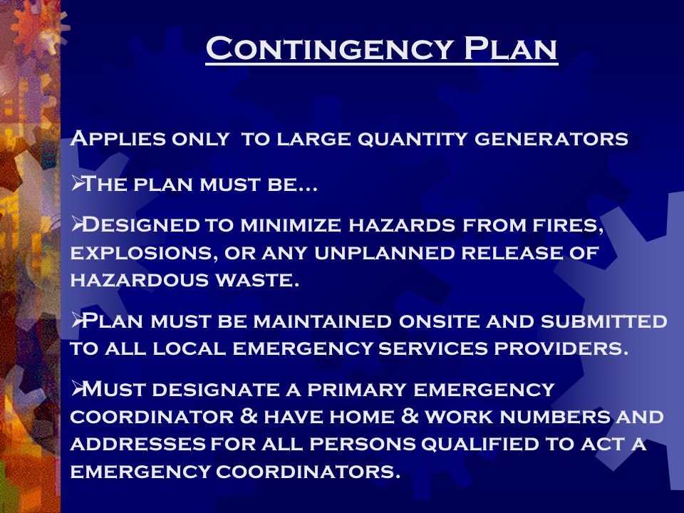 Contingency Plan Applies only to large quantity generators  The plan must be…  Designed to minimize hazards from fires, explosions, or any unplanned