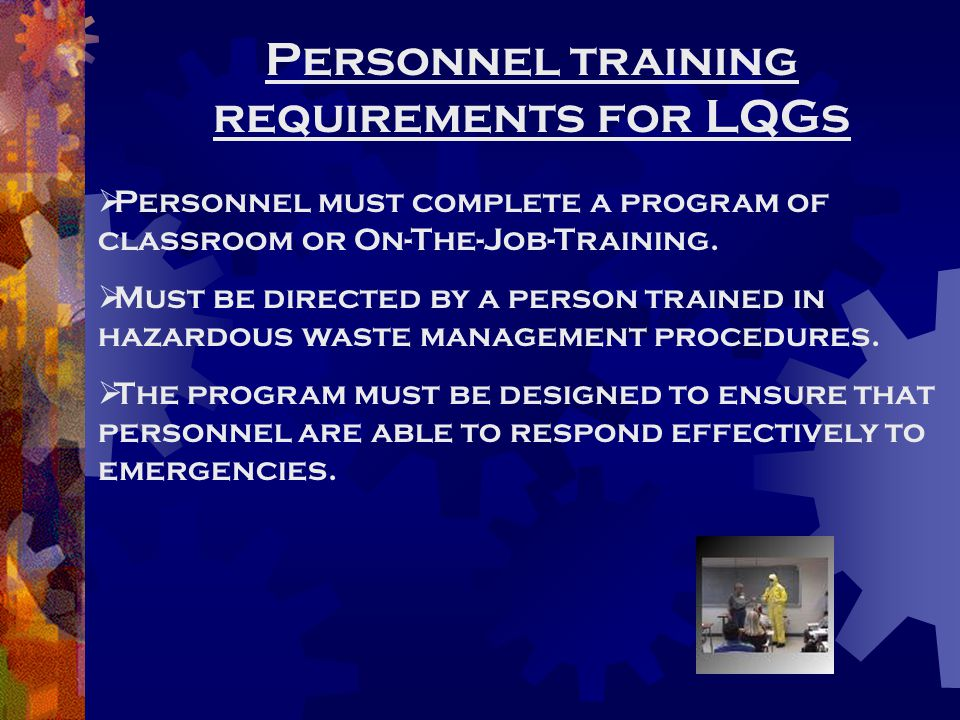 Personnel training requirements for LQGs  Personnel must complete a program of classroom or On-The-Job-Training.  Must be directed by a person train
