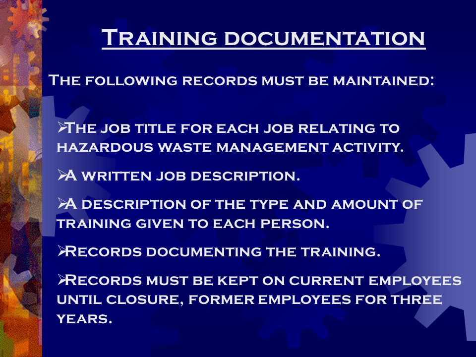 Training documentation The following records must be maintained:  The job title for each job relating to hazardous waste management activity.  A wri