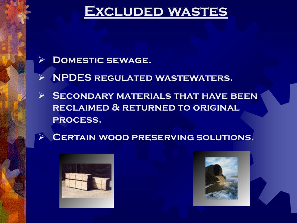 Excluded wastes  Domestic sewage.  NPDES regulated wastewaters.  Secondary materials that have been reclaimed & returned to original process.  Cer