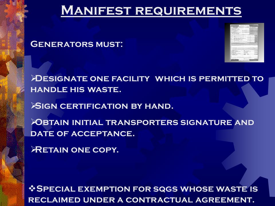 Manifest requirements Generators must:  Designate one facility which is permitted to handle his waste.  Sign certification by hand.  Obtain initial