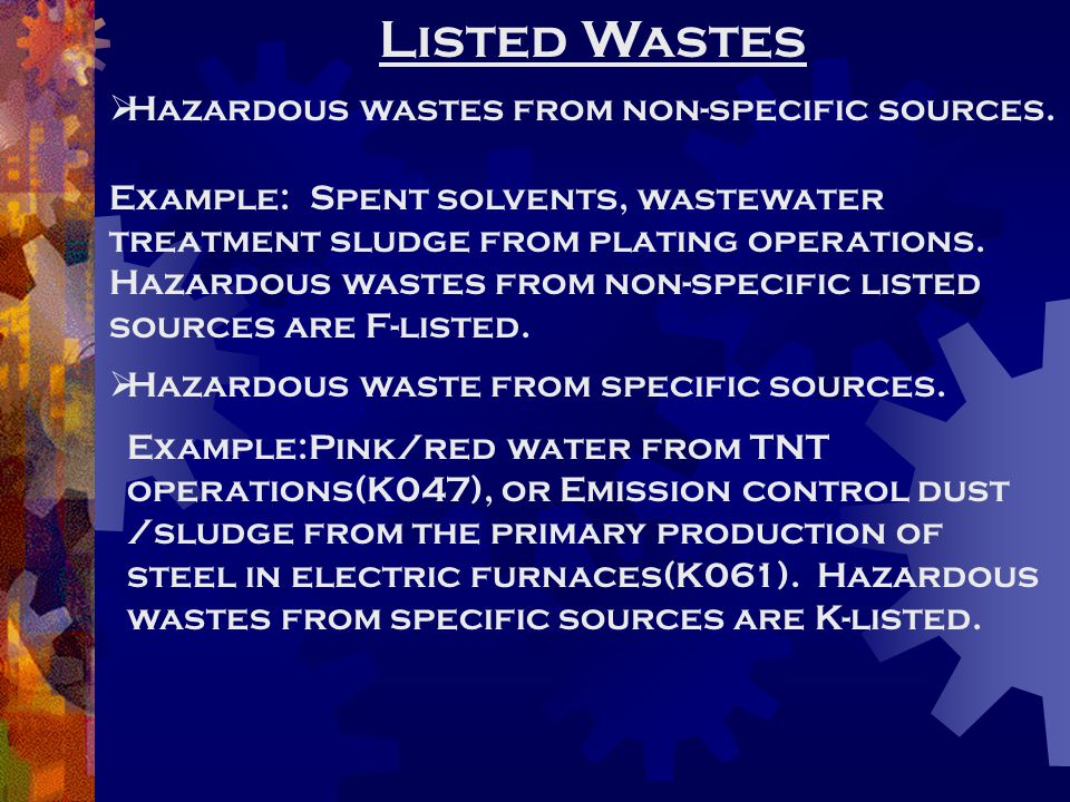 Listed Wastes  Hazardous wastes from non-specific sources. Example: Spent solvents, wastewater treatment sludge from plating operations. Hazardous wa