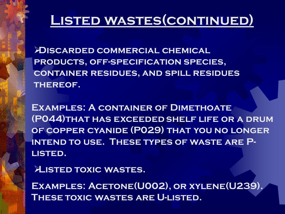 Listed wastes(continued)  Discarded commercial chemical products, off-specification species, container residues, and spill residues thereof. Examples