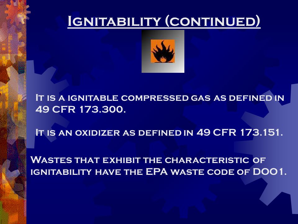 Ignitability (continued) It is a ignitable compressed gas as defined in 49 CFR 173.300. It is an oxidizer as defined in 49 CFR 173.151. Wastes that ex
