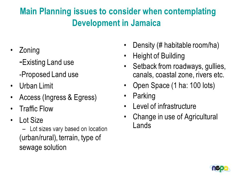 Main Planning issues to consider when contemplating Development in Jamaica Zoning - Existing Land use -Proposed Land use Urban Limit Access (Ingress & Egress) Traffic Flow Lot Size –Lot sizes vary based on location (urban/rural), terrain, type of sewage solution Density (# habitable room/ha) Height of Building Setback from roadways, gullies, canals, coastal zone, rivers etc.