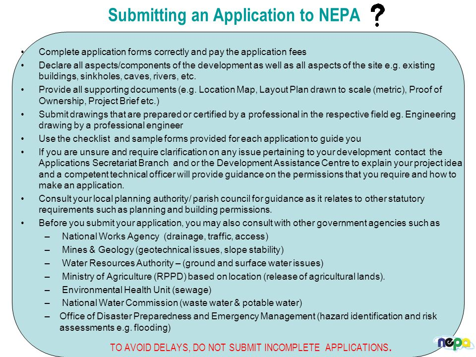 Submitting an Application to NEPA Complete application forms correctly and pay the application fees Declare all aspects/components of the development as well as all aspects of the site e.g.