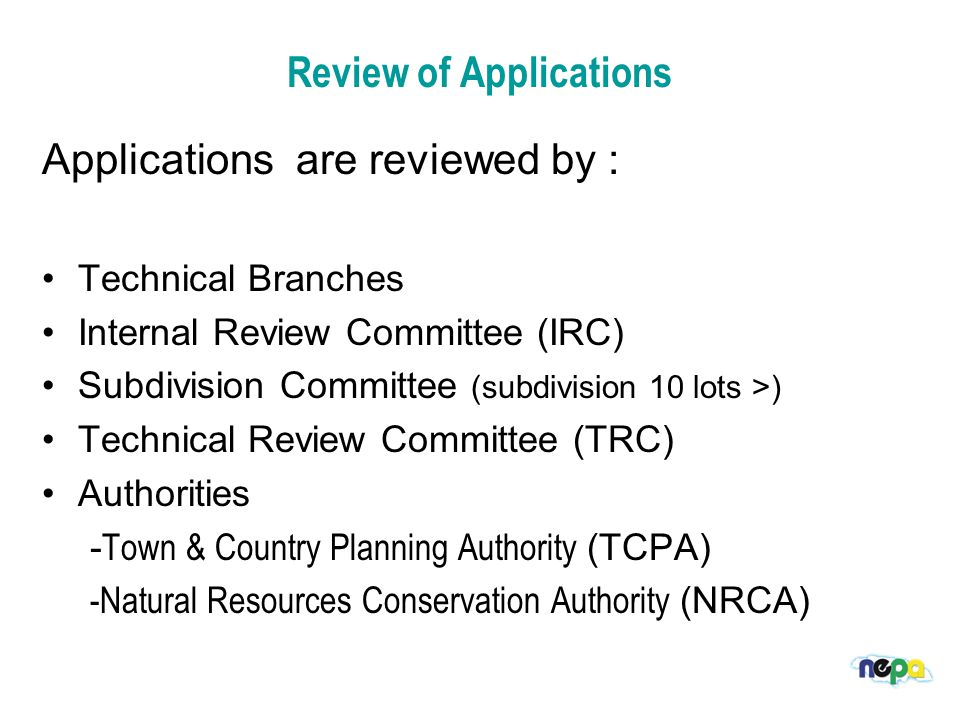 Review of Applications Applications are reviewed by : Technical Branches Internal Review Committee (IRC) Subdivision Committee (subdivision 10 lots >) Technical Review Committee (TRC) Authorities - Town & Country Planning Authority (TCPA) -Natural Resources Conservation Authority (NRCA)