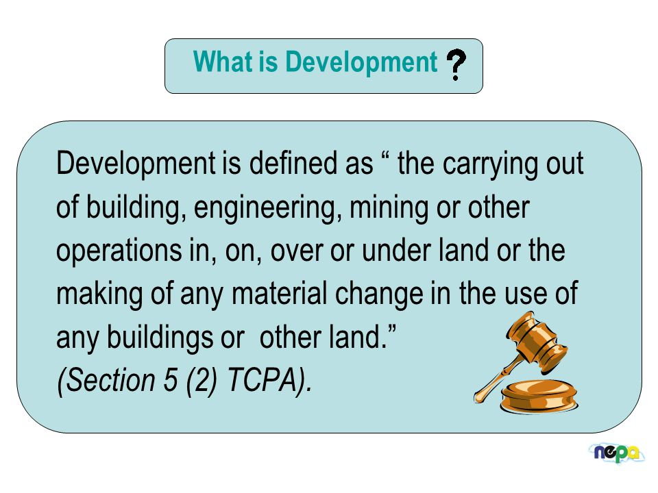 The Development Process This process allows NEPA to assess a proposal on behalf of the Natural Resources Conservation Authority (NRCA) /Town and Country Planning Authority (TCPA) against regulations along with the local authorities to ensure that the development fits within the desired character of an area, public health, safety and the environment are not threatened and that the structural integrity of buildings are not compromised.