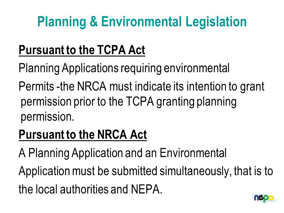 Permissions required to carry out Development in Jamaica Environmental:  Obtained under Natural Resources Conservation Authority Act  Applications submitted to NEPA  Approving entity: Natural Resources Conservation Authority ( NRCA)  Types of Environmental applications - A permit is required to undertake any construction or development of a prescribed nature anywhere in Jamaica and its Territorial Sea under the NRCA (Permits & Licences) Regulations, 1996.