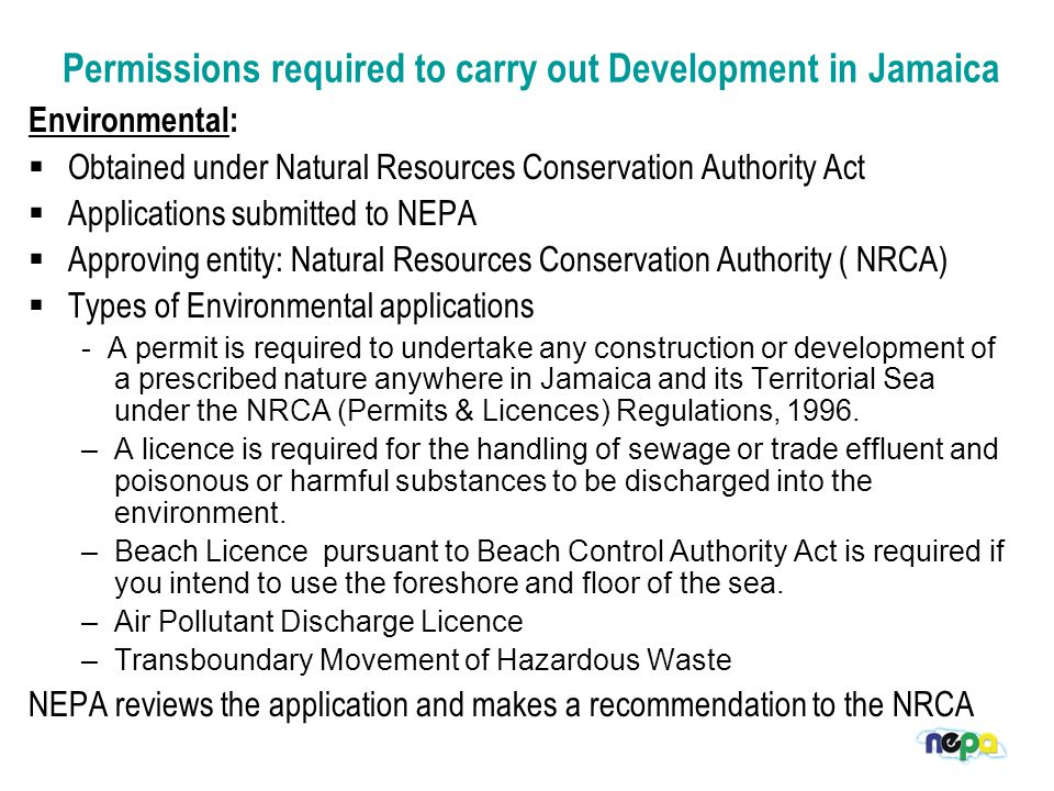 Permissions required to carry out Development in Jamaica Environmental:  Obtained under Natural Resources Conservation Authority Act  Applications submitted to NEPA  Approving entity: Natural Resources Conservation Authority ( NRCA)  Types of Environmental applications - A permit is required to undertake any construction or development of a prescribed nature anywhere in Jamaica and its Territorial Sea under the NRCA (Permits & Licences) Regulations, 1996.