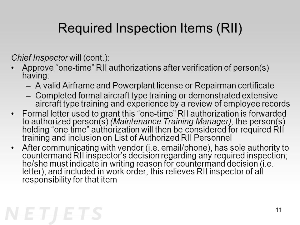 Required Inspection Items (RII) Chief Inspector will (cont.): Approve one-time RII authorizations after verification of person(s) having: –A valid Airframe and Powerplant license or Repairman certificate –Completed formal aircraft type training or demonstrated extensive aircraft type training and experience by a review of employee records Formal letter used to grant this one-time RII authorization is forwarded to authorized person(s) (Maintenance Training Manager); the person(s) holding one time authorization will then be considered for required RII training and inclusion on List of Authorized RII Personnel After communicating with vendor (i.e.