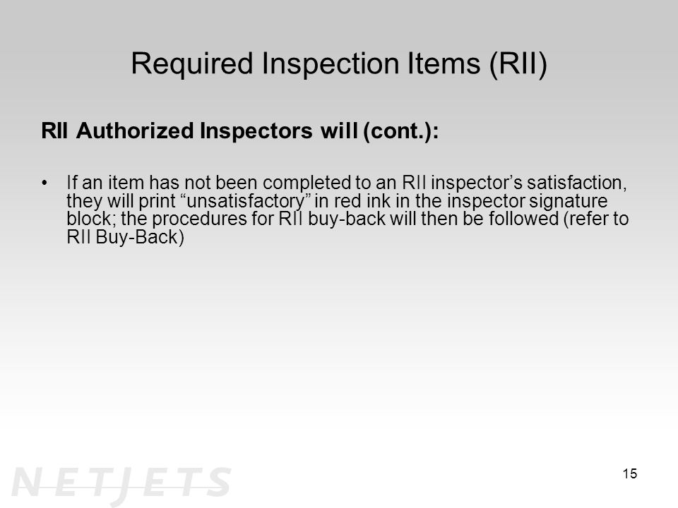 Required Inspection Items (RII) RII Authorized Inspectors will (cont.): If an item has not been completed to an RII inspector's satisfaction, they will print unsatisfactory in red ink in the inspector signature block; the procedures for RII buy-back will then be followed (refer to RII Buy-Back) 15