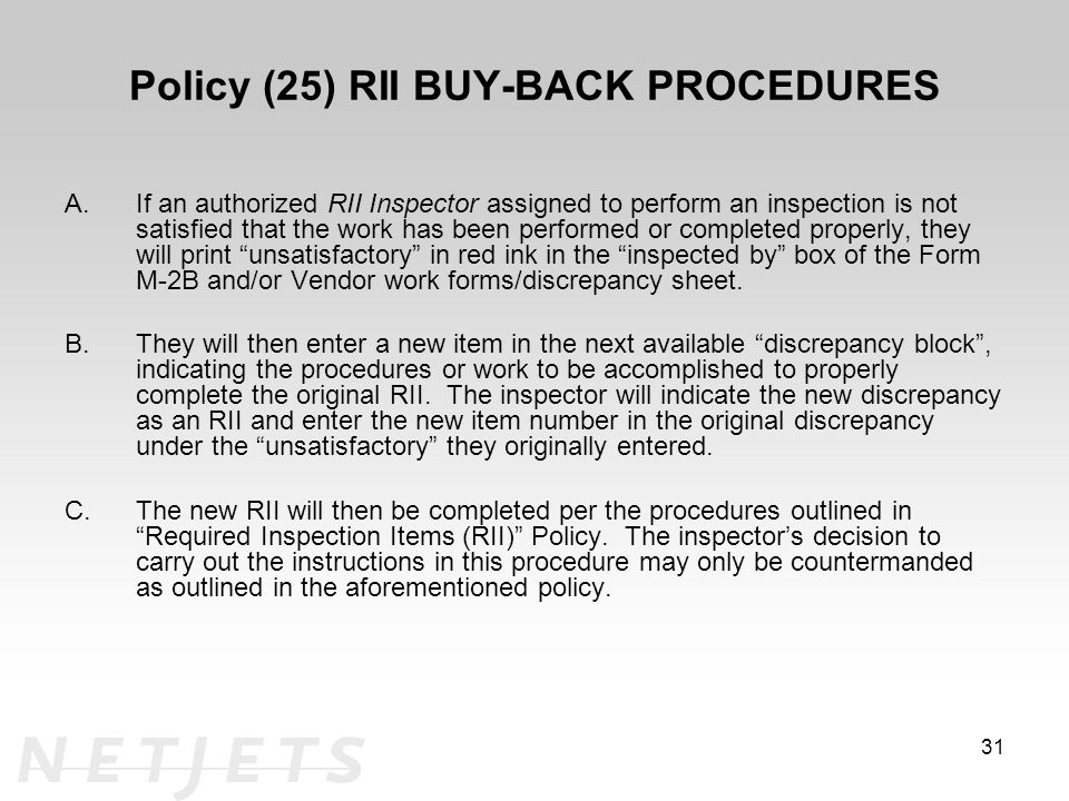 Policy (25) RII BUY-BACK PROCEDURES A.If an authorized RII Inspector assigned to perform an inspection is not satisfied that the work has been performed or completed properly, they will print unsatisfactory in red ink in the inspected by box of the Form M-2B and/or Vendor work forms/discrepancy sheet.