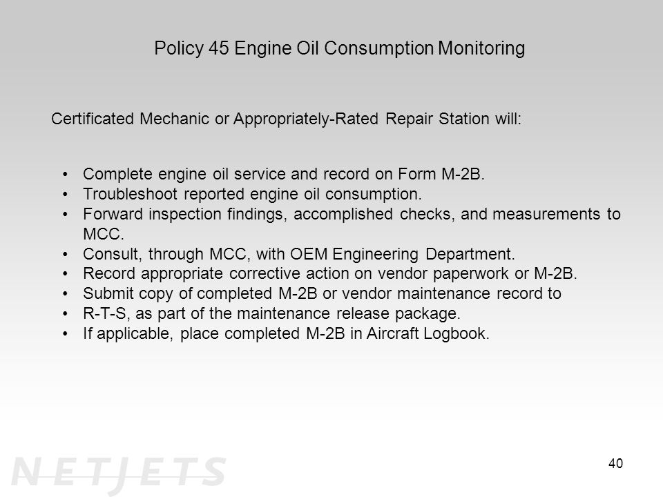 40 Policy 45 Engine Oil Consumption Monitoring Certificated Mechanic or Appropriately-Rated Repair Station will: Complete engine oil service and record on Form M-2B.