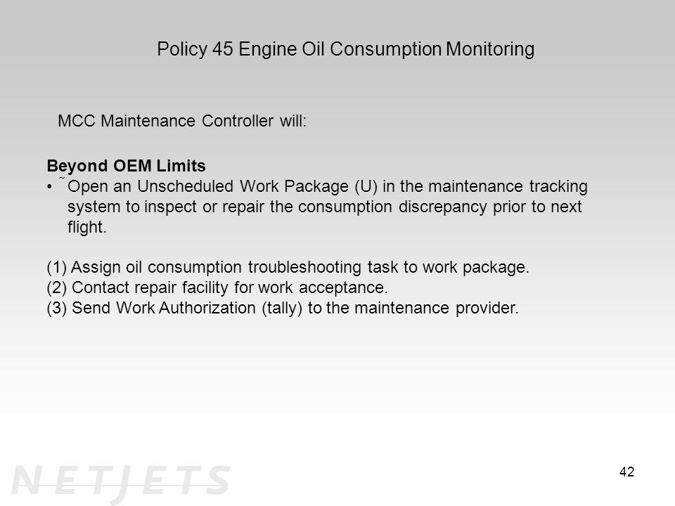 42 Policy 45 Engine Oil Consumption Monitoring MCC Maintenance Controller will: Beyond OEM Limits Open an Unscheduled Work Package (U) in the maintenance tracking system to inspect or repair the consumption discrepancy prior to next flight.