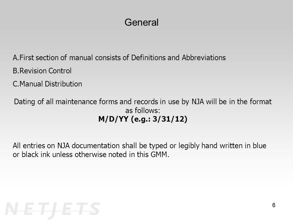 6 A.First section of manual consists of Definitions and Abbreviations B.Revision Control C.Manual Distribution Dating of all maintenance forms and records in use by NJA will be in the format as follows: M/D/YY (e.g.: 3/31/12) All entries on NJA documentation shall be typed or legibly hand written in blue or black ink unless otherwise noted in this GMM.