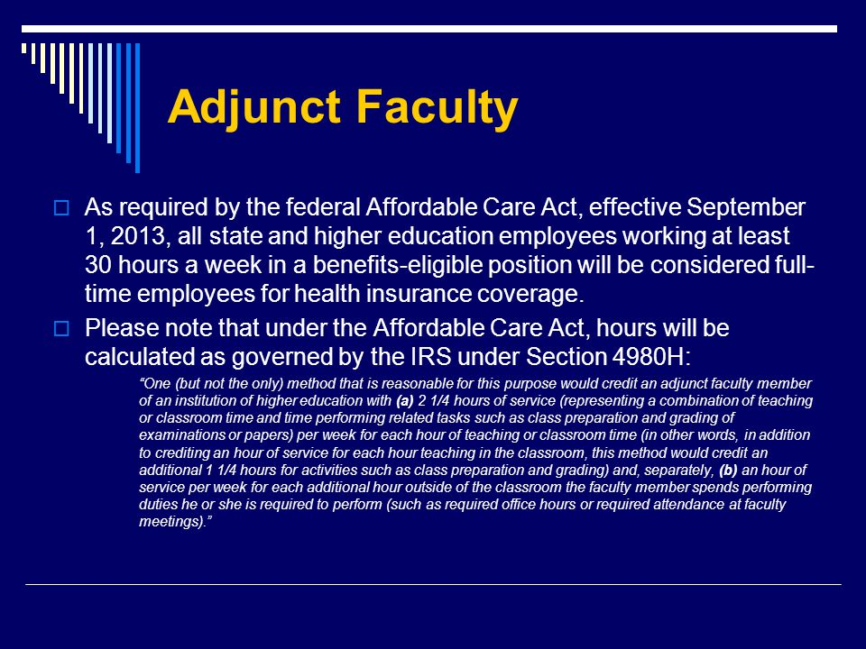 Adjunct Faculty  As required by the federal Affordable Care Act, effective September 1, 2013, all state and higher education employees working at least 30 hours a week in a benefits-eligible position will be considered full- time employees for health insurance coverage.