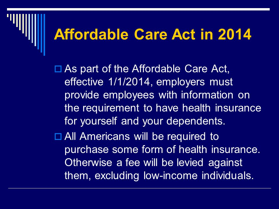 Affordable Care Act in 2014  As part of the Affordable Care Act, effective 1/1/2014, employers must provide employees with information on the requirement to have health insurance for yourself and your dependents.