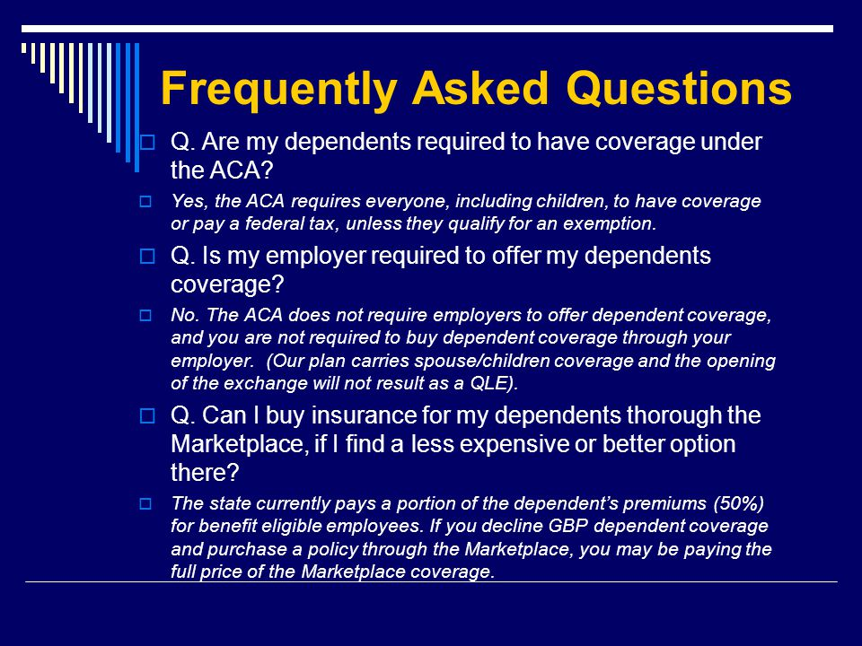 Frequently Asked Questions  Q. Are my dependents required to have coverage under the ACA.