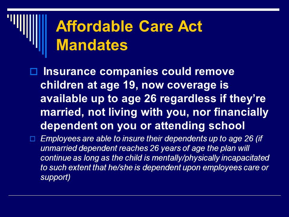 Affordable Care Act Mandates  Insurance companies could remove children at age 19, now coverage is available up to age 26 regardless if they're married, not living with you, nor financially dependent on you or attending school  Employees are able to insure their dependents up to age 26 (if unmarried dependent reaches 26 years of age the plan will continue as long as the child is mentally/physically incapacitated to such extent that he/she is dependent upon employees care or support)