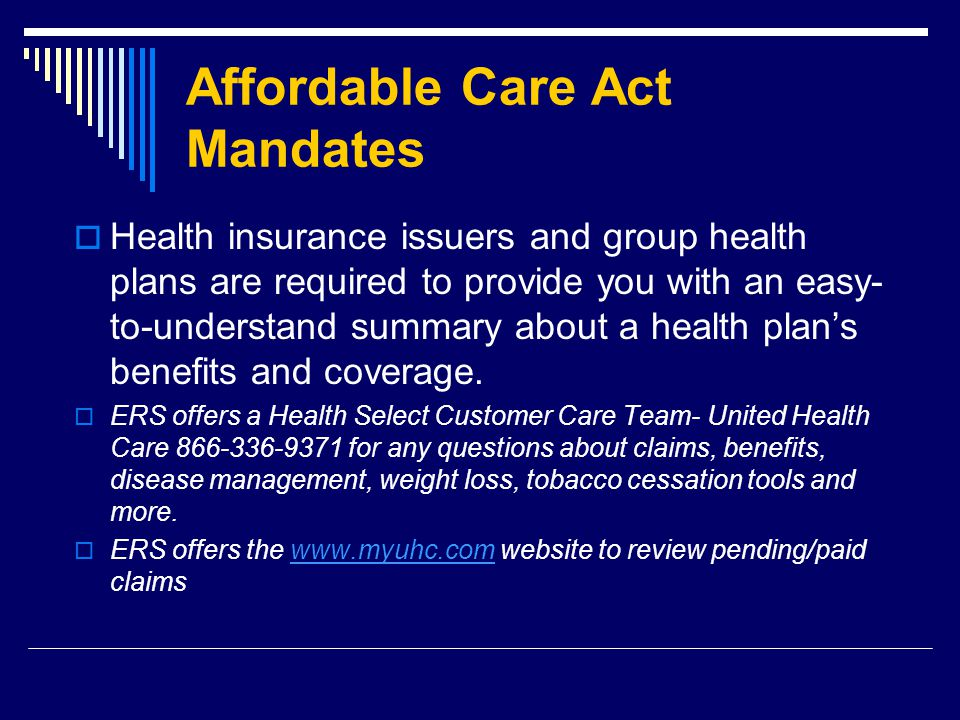 Affordable Care Act Mandates  Health insurance issuers and group health plans are required to provide you with an easy- to-understand summary about a health plan's benefits and coverage.