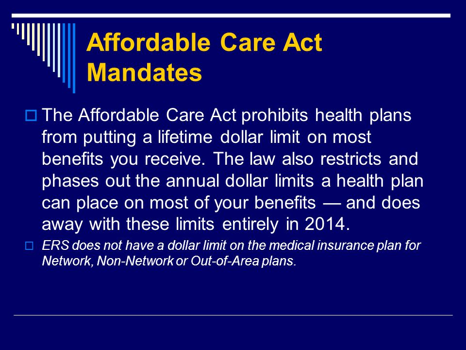 Affordable Care Act Mandates  The Affordable Care Act prohibits health plans from putting a lifetime dollar limit on most benefits you receive.